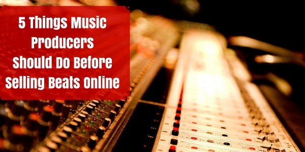 5 Things Music Producers Must Do Before Selling Beats